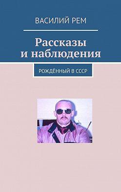 Василий Рем - Рассказы инаблюдения. Рождённый вСССР