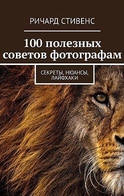 Ричард Стивенс - 100полезных советов фотографам. Секреты, нюансы, лайфхаки