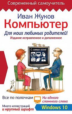 Иван Жуков - Компьютер для моих любимых родителей! Издание исправленное и дополненное
