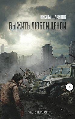 Никита Шарипов - Выжить любой ценой. Часть первая. Заражение