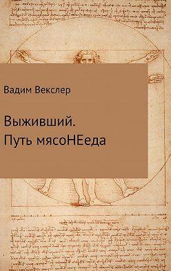 Вадим Векслер - Выживший. Путь мясоНЕеда