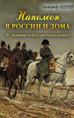 Александр Андреев - Наполеон в России и дома. «Я – Бонапарт и буду драться до конца!»