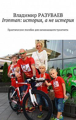 Владимир Разуваев - Ironman: история, анеистерия. Практическое пособие для начинающего триатлета