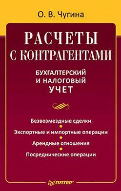 Ольга Чугина - Расчеты с контрагентами. Бухгалтерский и налоговый учет