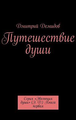 Дмитрий Демидов - Путешествие души. Серия «Эволюция души» (Э. Д.) Книга первая
