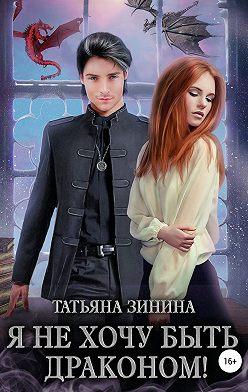 Татьяна Зинина - Я не хочу быть драконом!