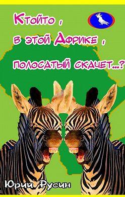Юрий Русин - Ктойто, в этой Африке, полосатый скачет…?
