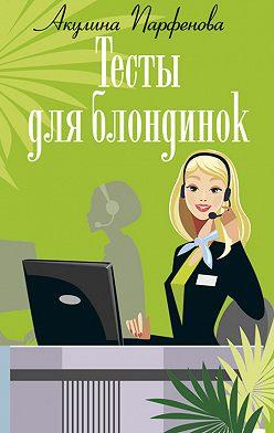 Акулина Парфенова - Тесты для блондинок