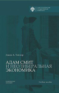 Джон А. Тейлор - Адам Смит и неолиберальная экономика