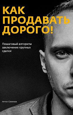 Антон Семенов - Как продавать дорого!