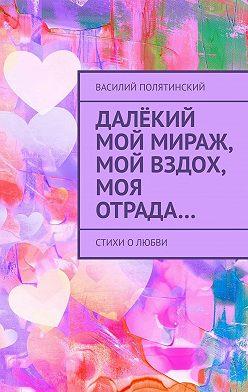 Василий Полятинский - Далёкий мой мираж, мой вздох, моя отрада… Стихи олюбви