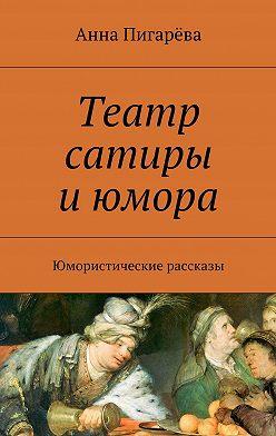 Анна Пигарёва - Театр сатиры июмора. Юмористические рассказы