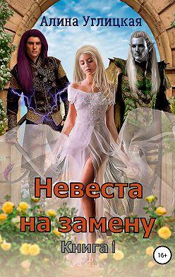 Алина Углицкая - Невеста на замену. Книга 1