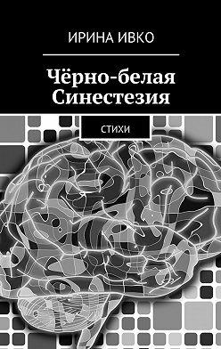 Ирина Ивко - Чёрно-белая Синестезия. Стихи