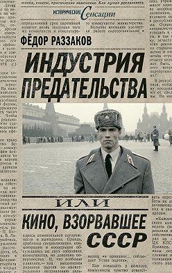 Федор Раззаков - Индустрия предательства, или Кино, взорвавшее СССР