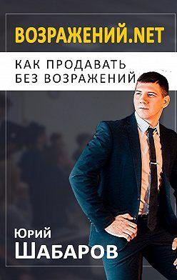 Юрий Шабаров - Возражений.net. Как продавать без возражений