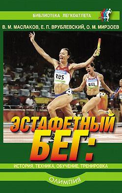 Валентин Маслаков - Эстафетный бег. История, техника, обучение, тренировка