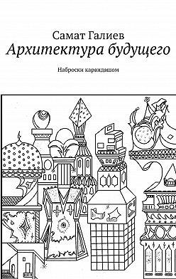 Самат Галиев - Архитектура будущего. Наброски карандашом
