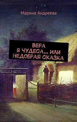 Марина Андреева - Вера вчудеса…Или недобрая сказка
