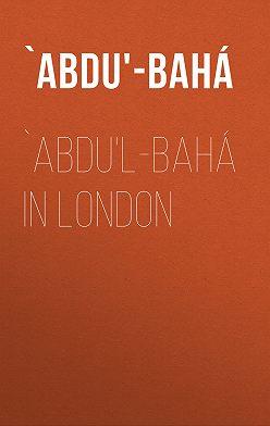 `Abdu'-Bahá - `Abdu'l-Bahá in London