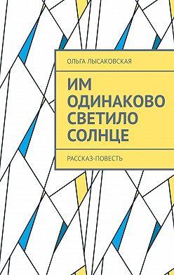 Ольга Лысаковская - Им одинаково светило солнце. Рассказ-повесть