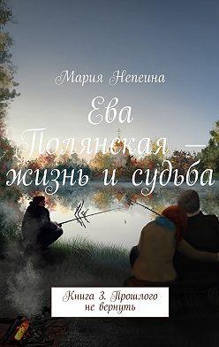 Мария Непеина - Ева Полянская – жизнь и судьба. Книга 3. Прошлого невернуть