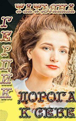 Татьяна Герцик - Дорога к себе