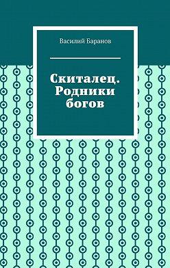 Василий Баранов - Скиталец. Родники богов