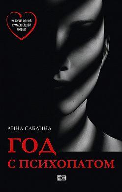 Анна Саблина - Год с психопатом