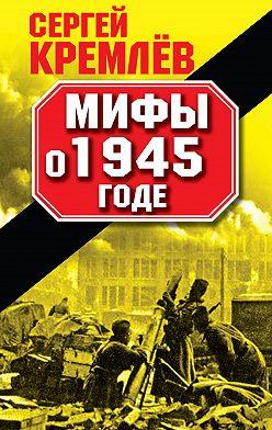 Сергей Кремлев - Мифы о 1945 годе