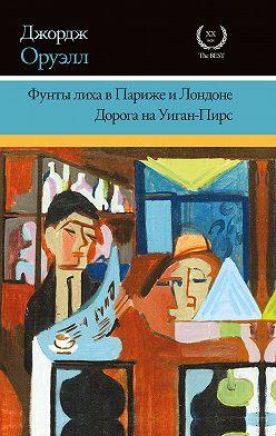 Джордж Оруэлл - Фунты лиха в Париже и Лондоне. Дорога на Уиган-Пирс (сборник)