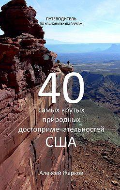 Алексей Жарков - Путеводитель по национальным паркам. 40 самых крутых природных достопримечательностей США