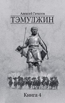Алексей Гатапов - Тэмуджин. Книга 4