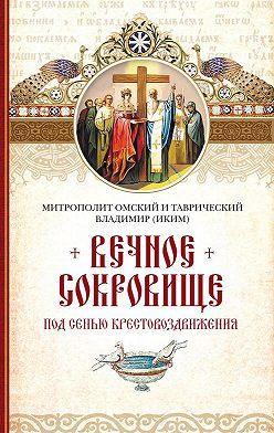 митрополит Владимир (Иким) - Вечное сокровище. Под сенью Крестовоздвижения