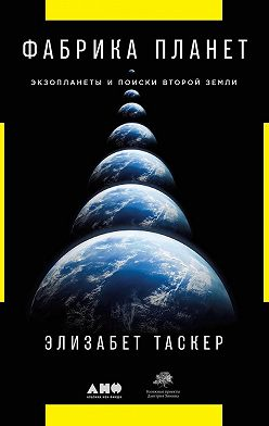Элизабет Таскер - Фабрика планет. Экзопланеты и поиски второй Земли