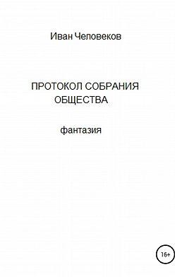 Иван Человеков - Протокол собрания общества