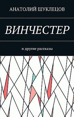 Анатолий Шуклецов - Винчестер. И другие рассказы