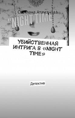 Светлана Атаманова - Убийственная интрига в«Night time». Детектив
