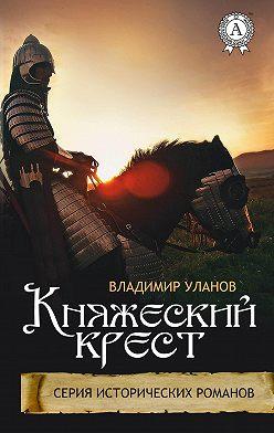 Владимир Уланов - Княжеский крест