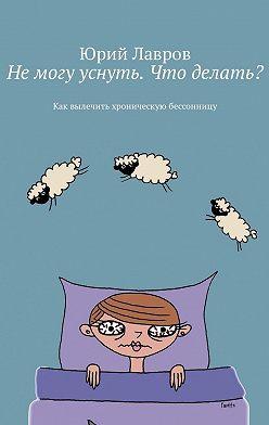 Юрий Лавров - Немогу уснуть. Что делать? Как вылечить хроническую бессонницу