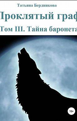 Татьяна Бердникова - Проклятый граф. Том III. Тайна баронета