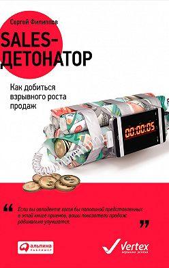 Сергей Филиппов - Sales-детонатор. Как добиться взрывного роста продаж