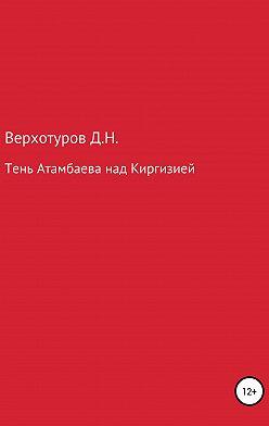 Дмитрий Верхотуров - Тень Атамбаева над Киргизией