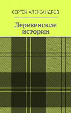 Сергей Александров - Деревенские истории