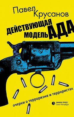 Павел Крусанов - Действующая модель ада. Очерки о терроризме и террористах