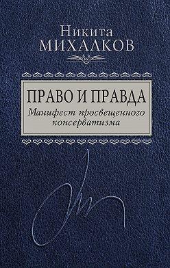 Никита Михалков - Право и Правда. Манифест просвещенного консерватизма
