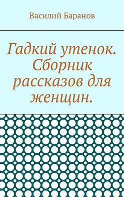 Василий Баранов - Гадкий утенок. Сборник рассказов для женщин