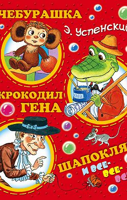 Эдуард Успенский - Чебурашка, Крокодил Гена, Шапокляк и все-все-все…