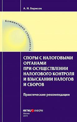 Александр Борисов - Споры с налоговыми органами при осуществлении налогового контроля и взыскании налогов и сборов. Практические рекомендации