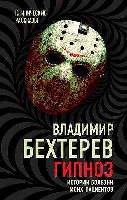 Владимир Бехтерев - Гипноз. Истории болезни моих пациентов